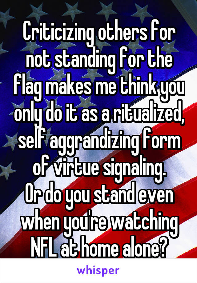 Criticizing others for not standing for the flag makes me think you only do it as a ritualized, self aggrandizing form of virtue signaling. Or do you stand even when you're watching NFL at home alone?