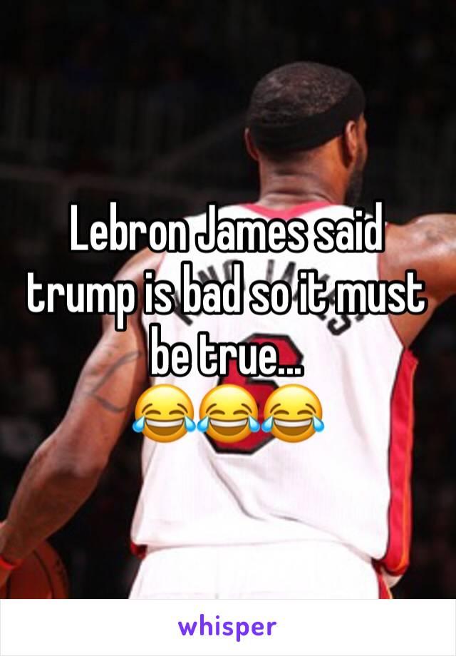 Lebron James said trump is bad so it must be true...  😂😂😂