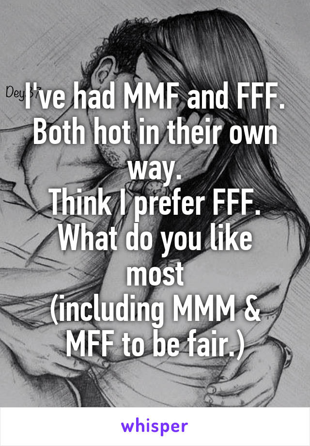 I've had MMF and FFF. Both hot in their own way. Think I prefer FFF. What do you like most (including MMM & MFF to be fair.)
