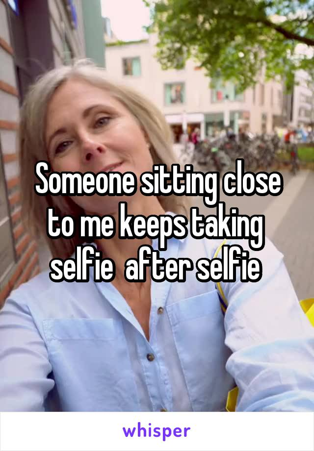 Someone sitting close to me keeps taking  selfie  after selfie