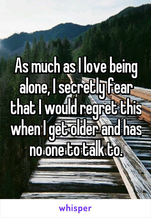 As much as I love being alone, I secretly fear that I would regret this when I get older and has no one to talk to.