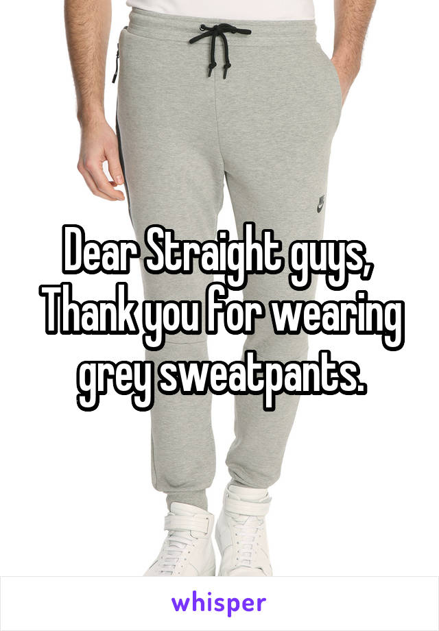 Dear Straight guys,  Thank you for wearing grey sweatpants.