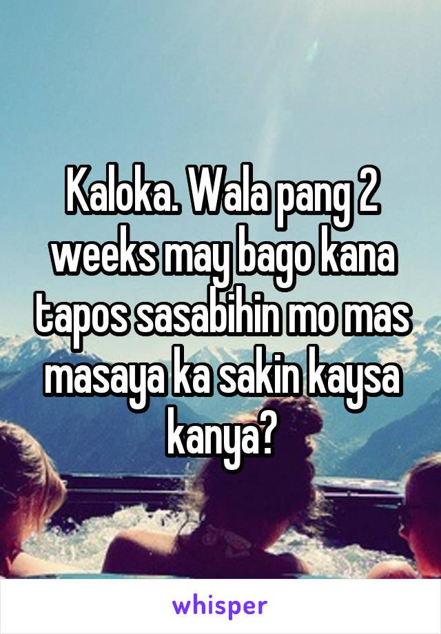 Kaloka. Wala pang 2 weeks may bago kana tapos sasabihin mo mas masaya ka sakin kaysa kanya?