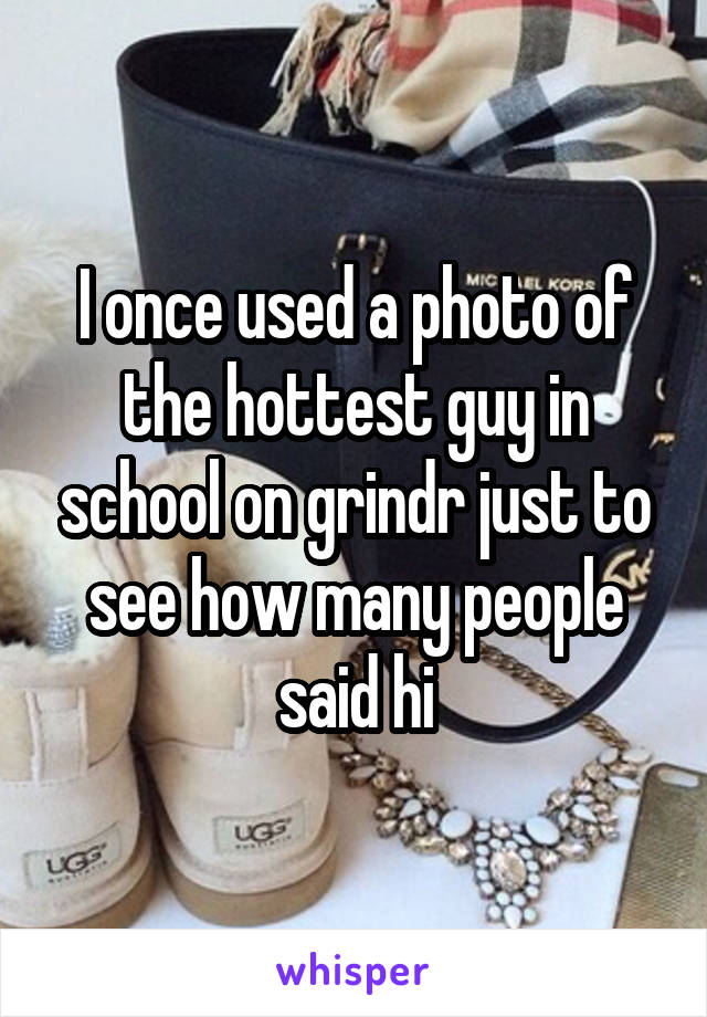 I once used a photo of the hottest guy in school on grindr just to see how many people said hi