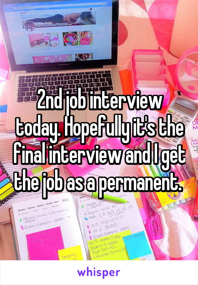 2nd job interview today. Hopefully it's the final interview and I get the job as a permanent.