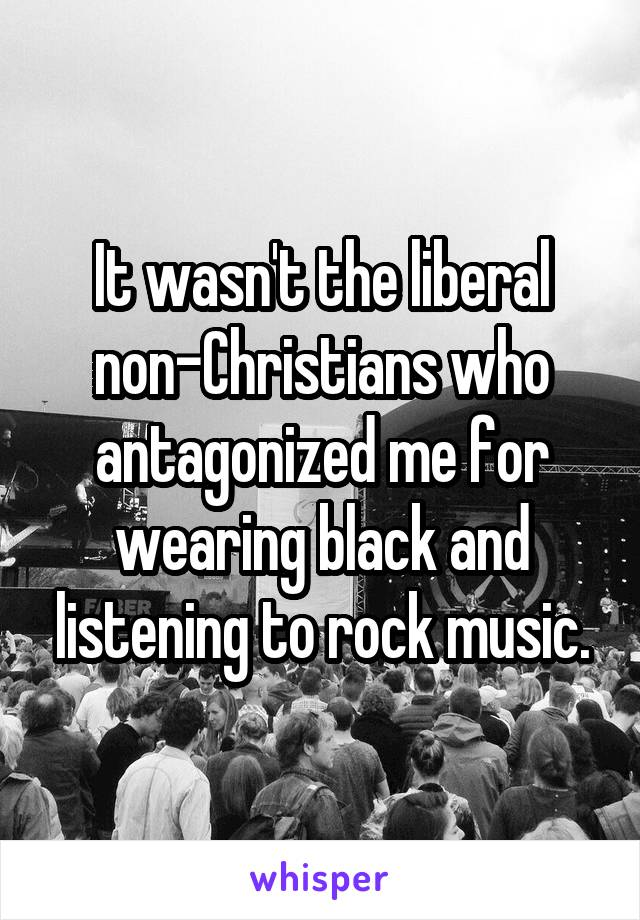 It wasn't the liberal non-Christians who antagonized me for wearing black and listening to rock music.