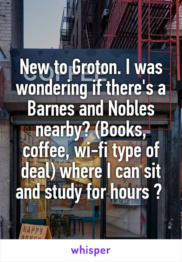 New to Groton. I was wondering if there's a Barnes and Nobles nearby? (Books, coffee, wi-fi type of deal) where I can sit and study for hours ?