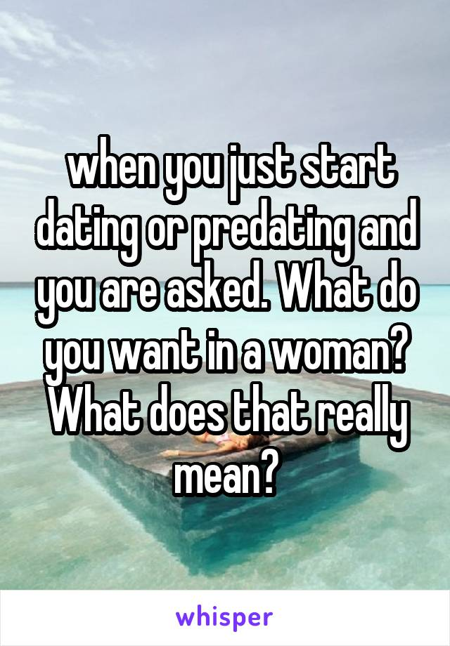 when you just start dating or predating and you are asked. What do you want in a woman? What does that really mean?