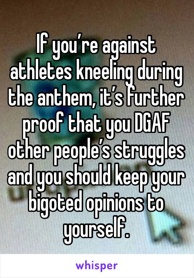 If you're against athletes kneeling during the anthem, it's further proof that you DGAF other people's struggles and you should keep your bigoted opinions to yourself.