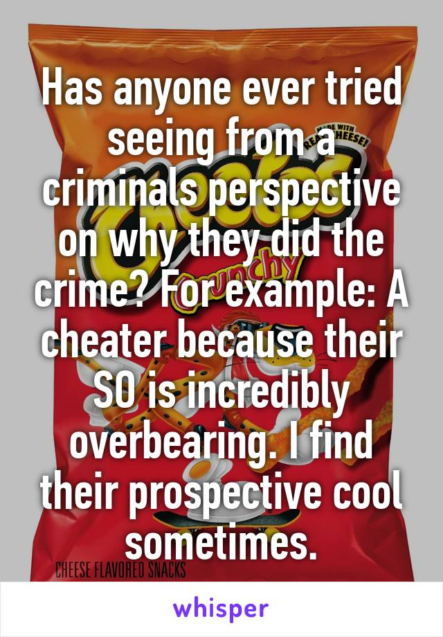 Has anyone ever tried seeing from a criminals perspective on why they did the crime? For example: A cheater because their SO is incredibly overbearing. I find their prospective cool sometimes.