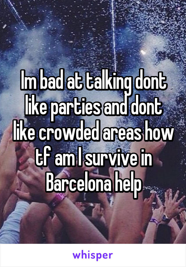 Im bad at talking dont like parties and dont like crowded areas how tf am I survive in Barcelona help
