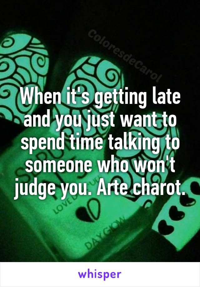 When it's getting late and you just want to spend time talking to someone who won't judge you. Arte charot.