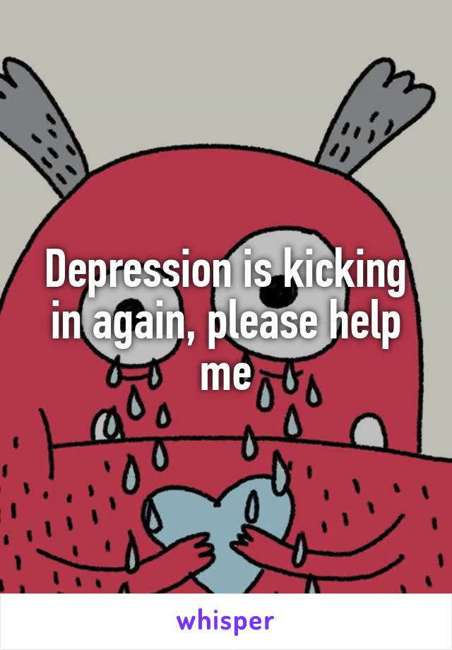 Depression is kicking in again, please help me