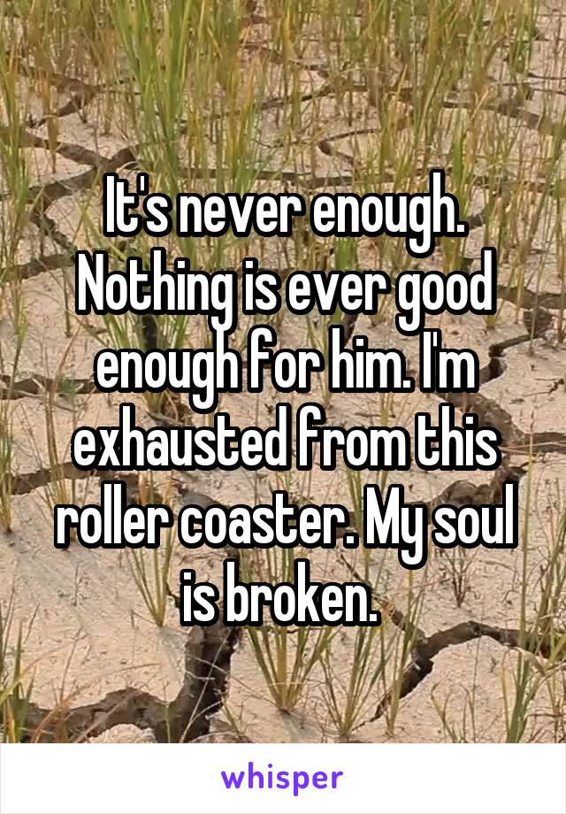 It's never enough. Nothing is ever good enough for him. I'm exhausted from this roller coaster. My soul is broken.