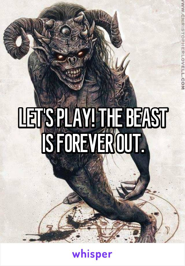LET'S PLAY! THE BEAST IS FOREVER OUT.