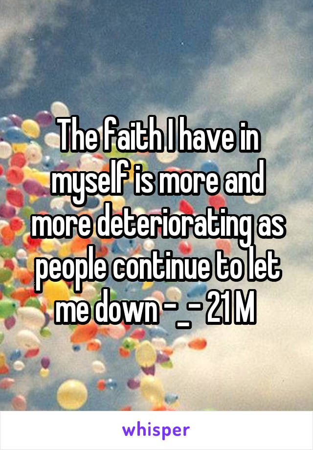 The faith I have in myself is more and more deteriorating as people continue to let me down -_- 21 M