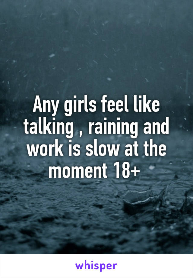 Any girls feel like talking , raining and work is slow at the moment 18+