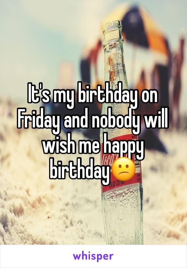 It's my birthday on Friday and nobody will wish me happy birthday😕