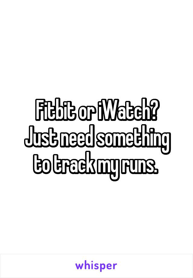 Fitbit or iWatch? Just need something to track my runs.