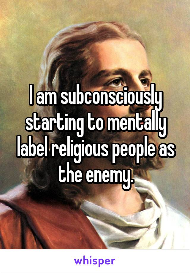 I am subconsciously starting to mentally label religious people as the enemy.