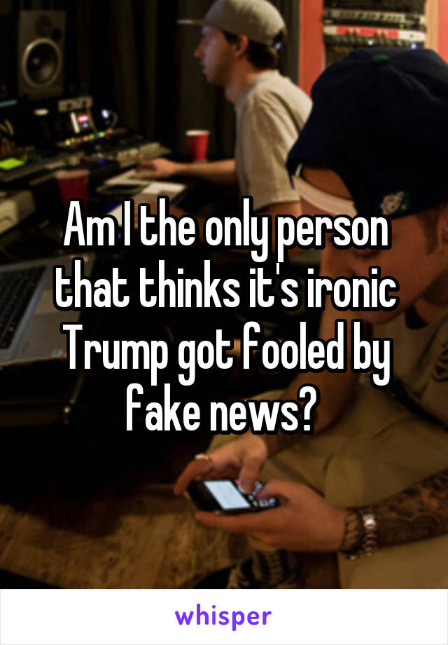 Am I the only person that thinks it's ironic Trump got fooled by fake news?