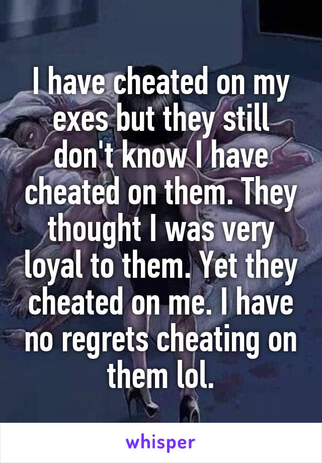 I have cheated on my exes but they still don't know I have cheated on them. They thought I was very loyal to them. Yet they cheated on me. I have no regrets cheating on them lol.