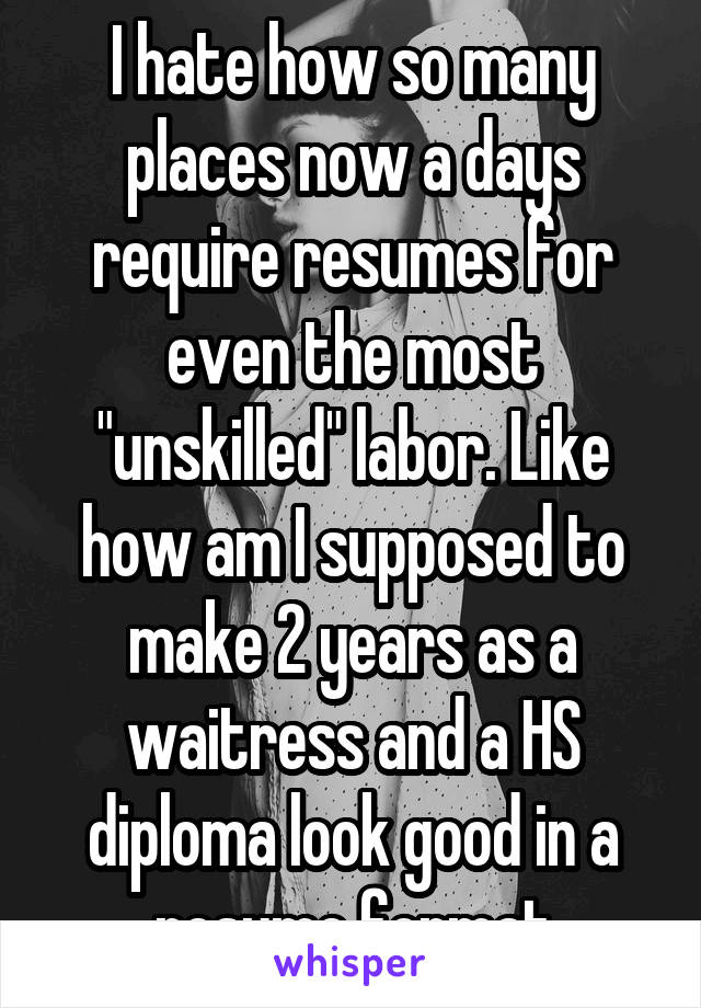 """I hate how so many places now a days require resumes for even the most """"unskilled"""" labor. Like how am I supposed to make 2 years as a waitress and a HS diploma look good in a resume format"""