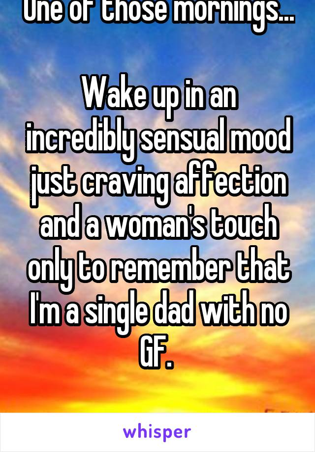 One of those mornings...  Wake up in an incredibly sensual mood just craving affection and a woman's touch only to remember that I'm a single dad with no GF.   This bed is lonely.
