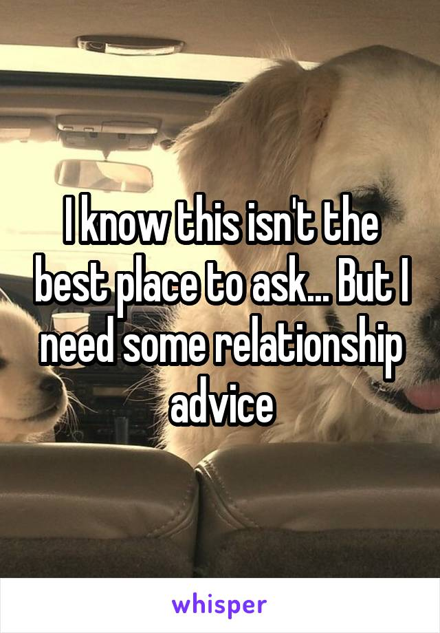I know this isn't the best place to ask... But I need some relationship advice