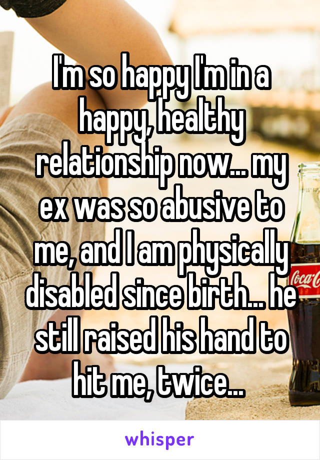I'm so happy I'm in a happy, healthy relationship now... my ex was so abusive to me, and I am physically disabled since birth... he still raised his hand to hit me, twice...