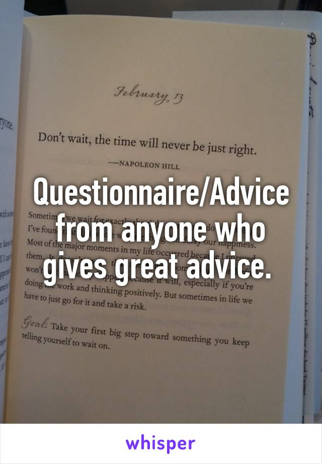 Questionnaire/Advice from anyone who gives great advice.