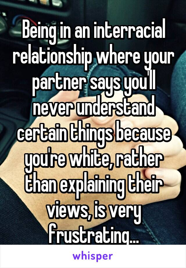 Being in an interracial relationship where your partner says you'll never understand certain things because you're white, rather than explaining their views, is very frustrating...