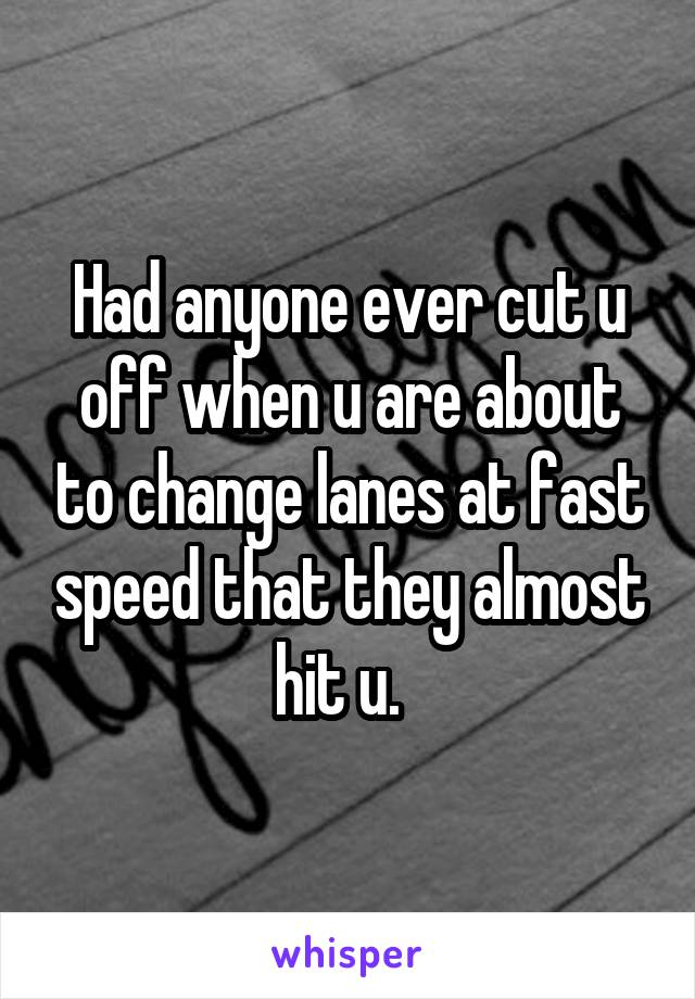 Had anyone ever cut u off when u are about to change lanes at fast speed that they almost hit u.