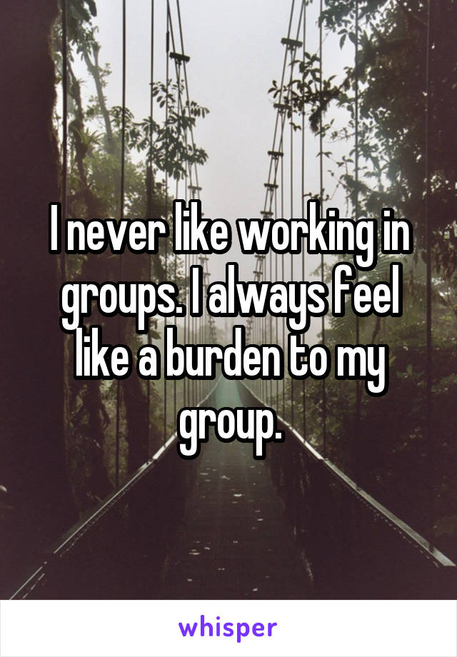 I never like working in groups. I always feel like a burden to my group.