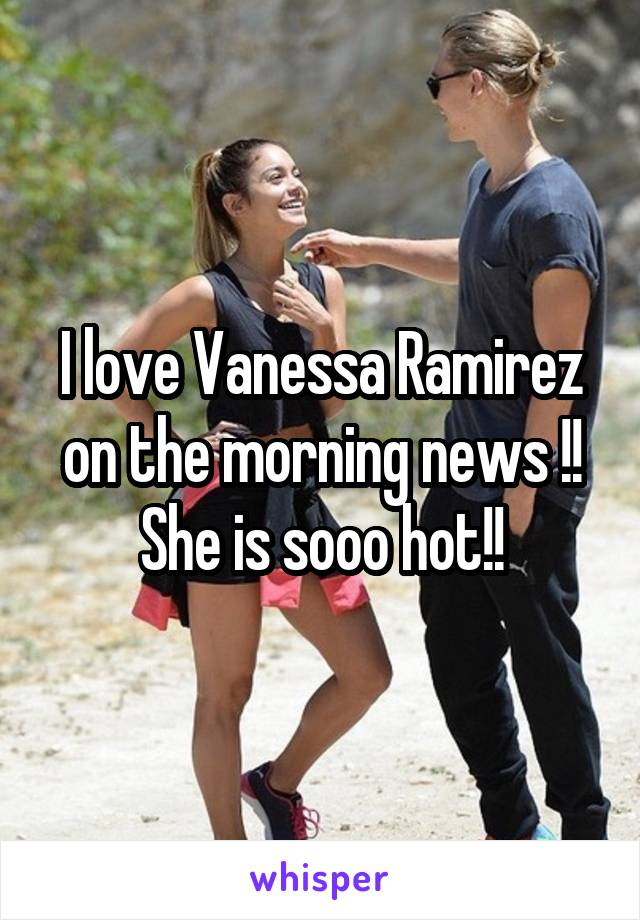 I love Vanessa Ramirez on the morning news !! She is sooo hot!!