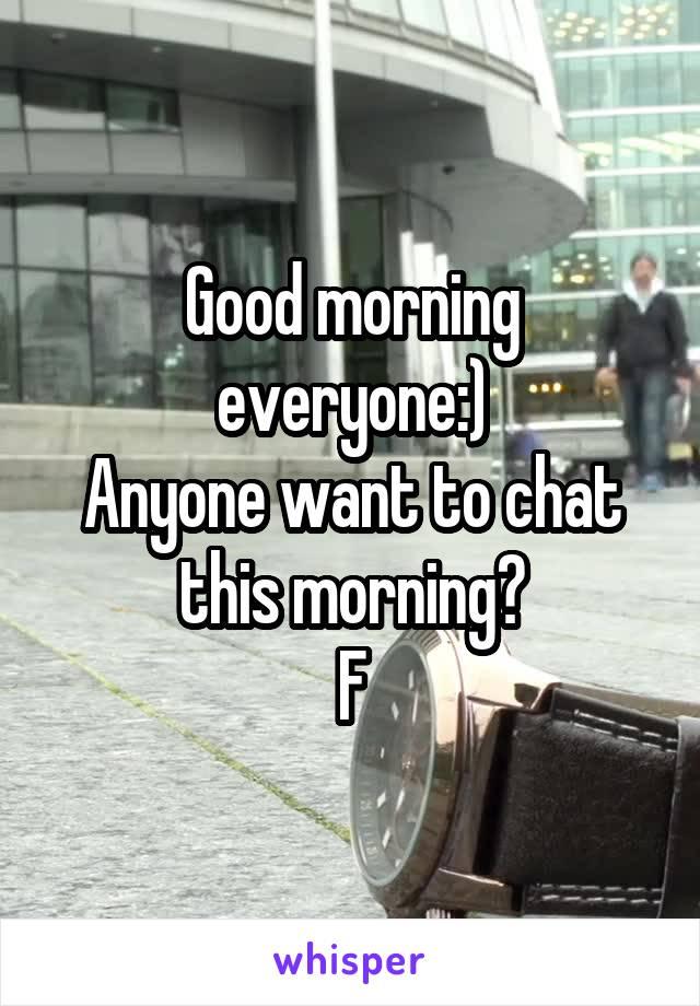 Good morning everyone:) Anyone want to chat this morning? F