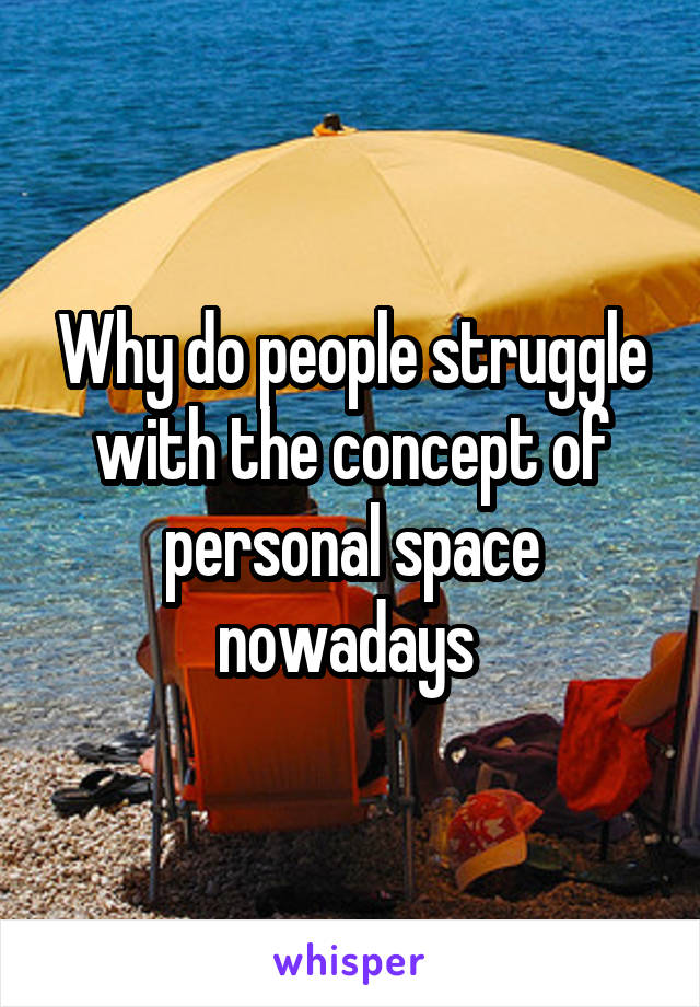Why do people struggle with the concept of personal space nowadays