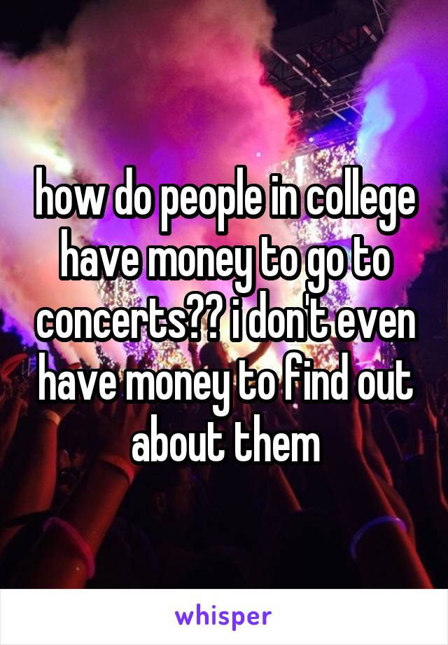 how do people in college have money to go to concerts?? i don't even have money to find out about them