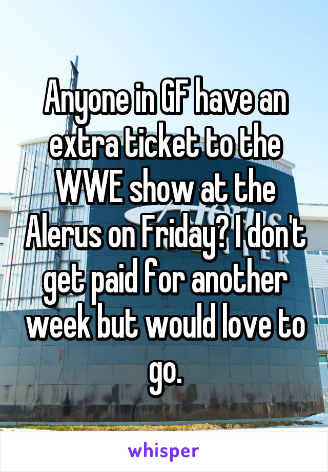 Anyone in GF have an extra ticket to the WWE show at the Alerus on Friday? I don't get paid for another week but would love to go.