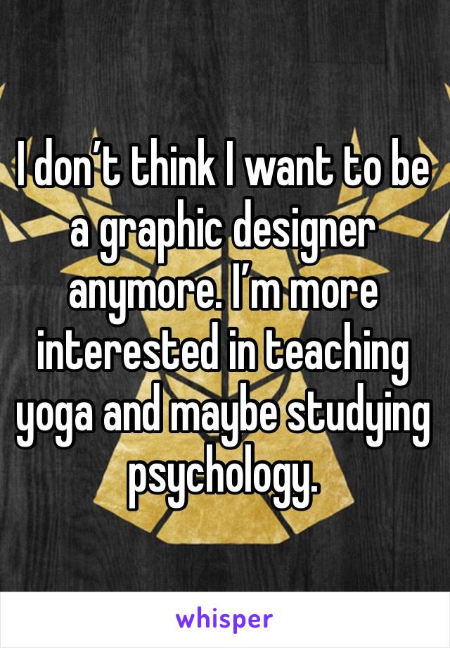 I don't think I want to be a graphic designer anymore. I'm more interested in teaching yoga and maybe studying psychology.