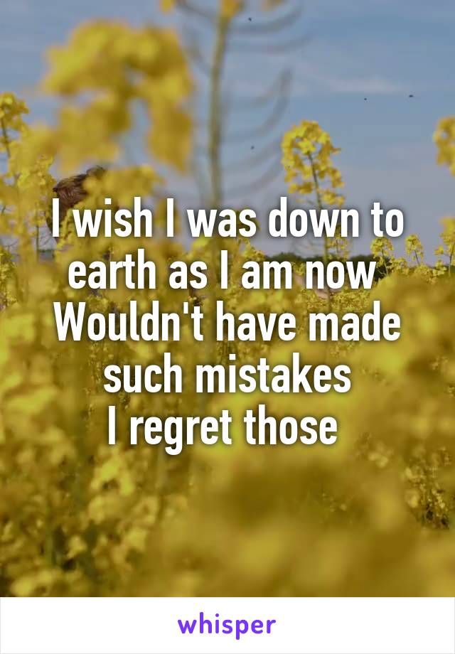 I wish I was down to earth as I am now  Wouldn't have made such mistakes I regret those