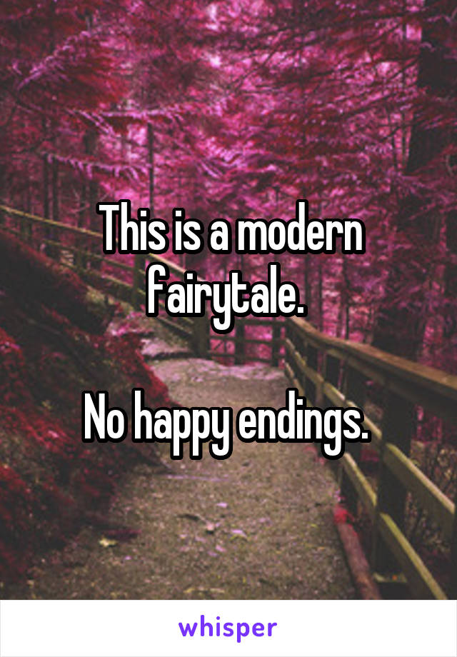This is a modern fairytale.   No happy endings.