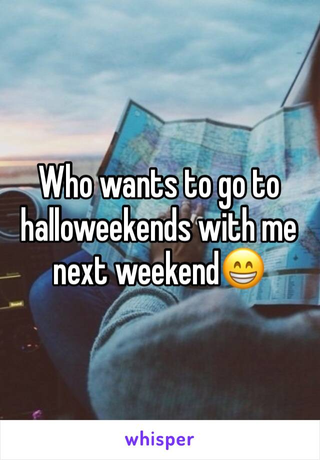 Who wants to go to halloweekends with me next weekend😁