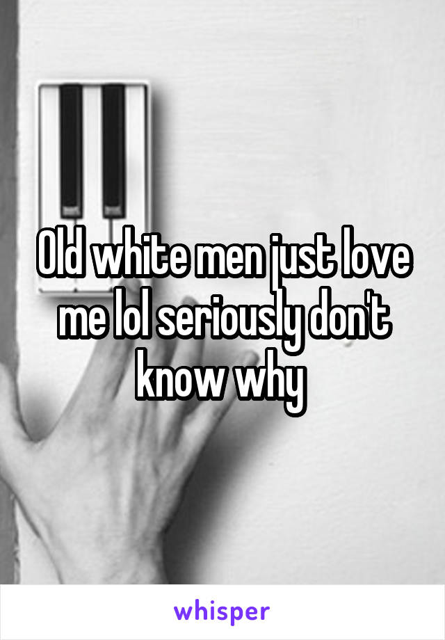 Old white men just love me lol seriously don't know why