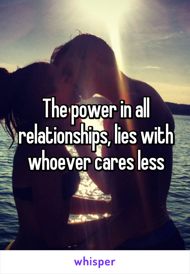 The power in all relationships, lies with whoever cares less