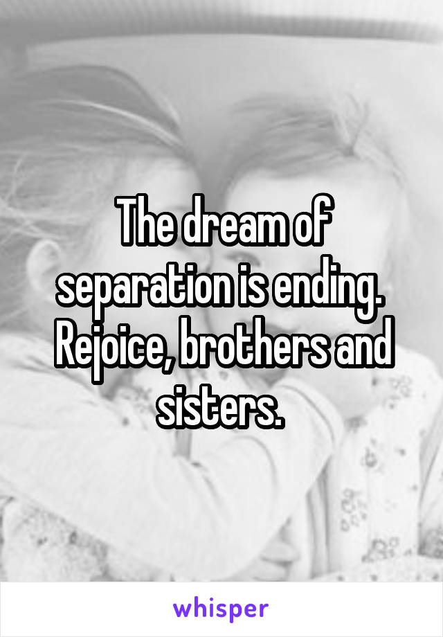 The dream of separation is ending.  Rejoice, brothers and sisters.