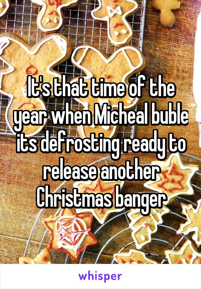 It's that time of the year when Micheal buble its defrosting ready to release another Christmas banger