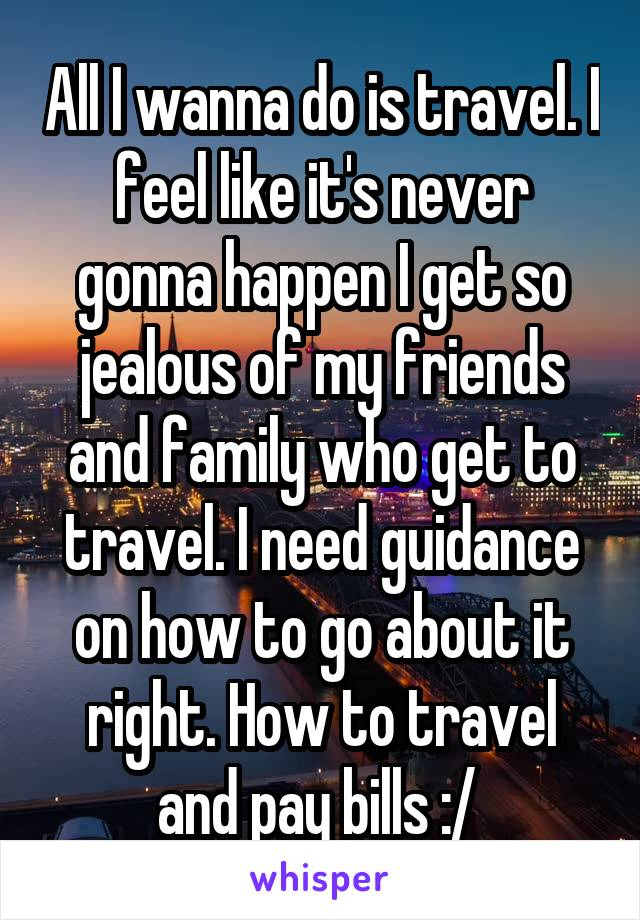 All I wanna do is travel. I feel like it's never gonna happen I get so jealous of my friends and family who get to travel. I need guidance on how to go about it right. How to travel and pay bills :/
