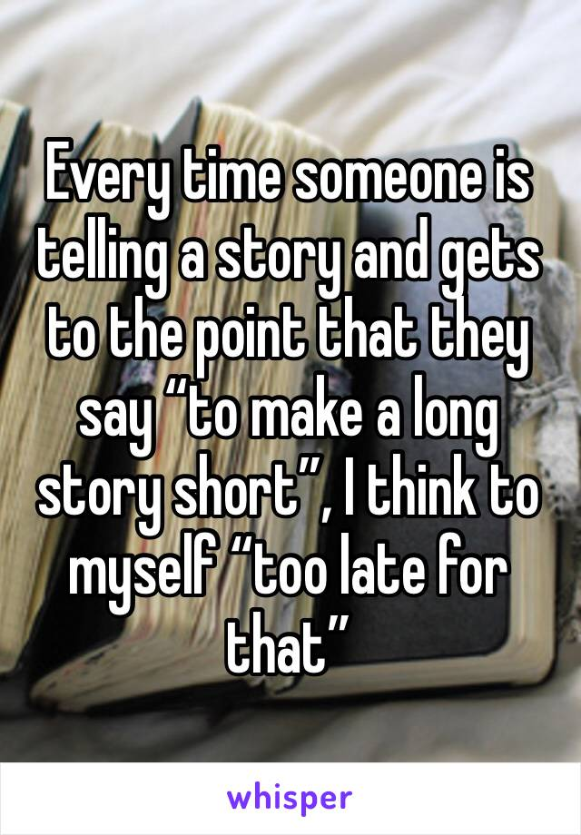 "Every time someone is telling a story and gets to the point that they say ""to make a long story short"", I think to myself ""too late for that"""