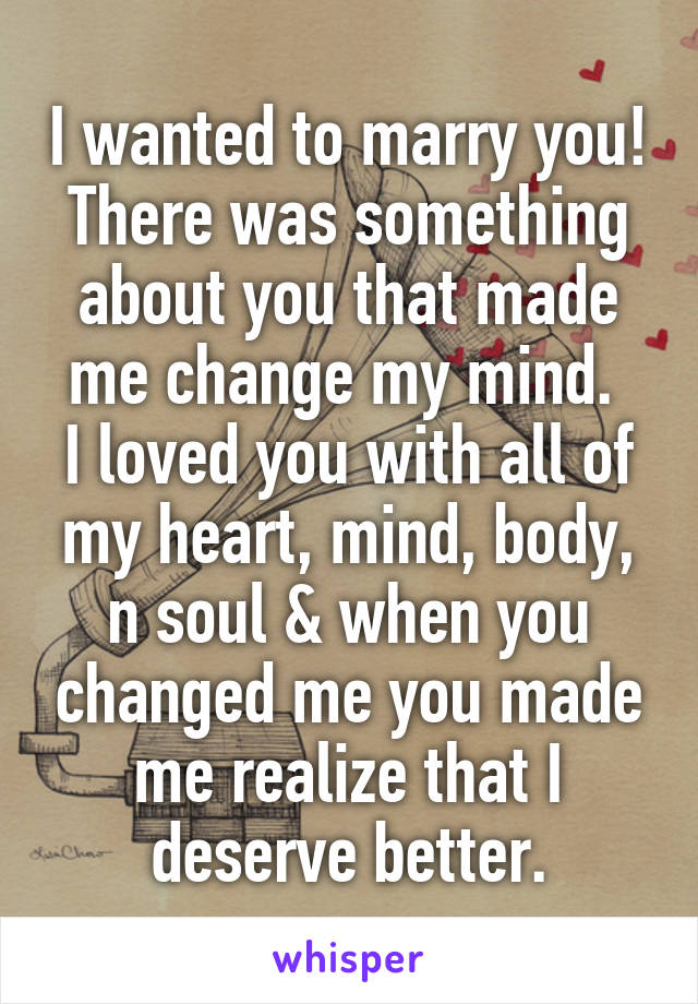 I wanted to marry you! There was something about you that made me change my mind.  I loved you with all of my heart, mind, body, n soul & when you changed me you made me realize that I deserve better.